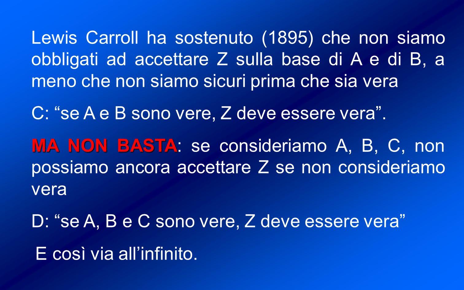 Lewis Carroll ha sostenuto (1895) che non siamo obbligati ad accettare Z sulla base di A e di B, a meno che non siamo sicuri prima che sia vera C: se A e B sono vere, Z deve essere vera.