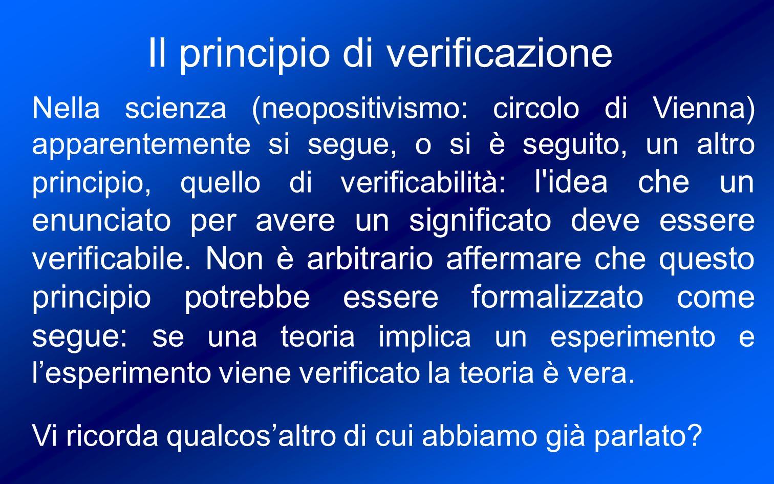 Il principio di verificazione Nella scienza (neopositivismo: circolo di Vienna) apparentemente si segue, o si è seguito, un altro principio, quello di verificabilità: l idea che un enunciato per avere un significato deve essere verificabile.