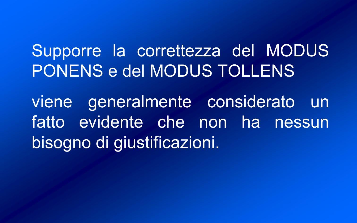 Supporre la correttezza del MODUS PONENS e del MODUS TOLLENS viene generalmente considerato un fatto evidente che non ha nessun bisogno di giustificazioni.