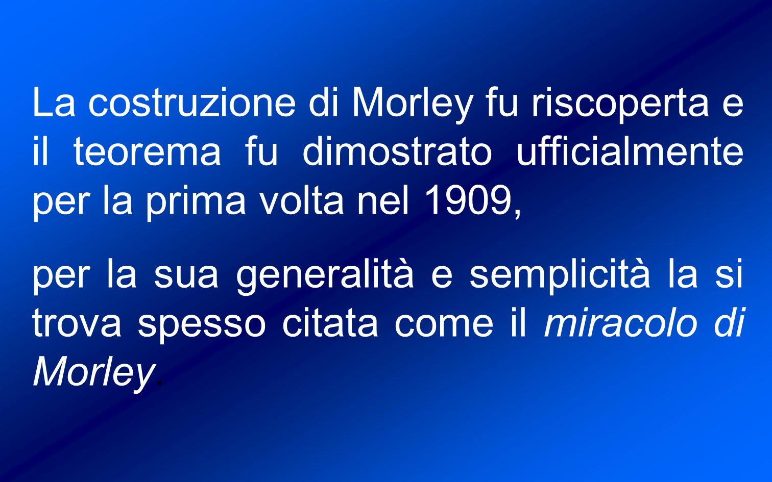 La costruzione di Morley fu riscoperta e il teorema fu dimostrato ufficialmente per la prima volta nel 1909, per la sua generalità e semplicità la si trova spesso citata come il miracolo di Morley.