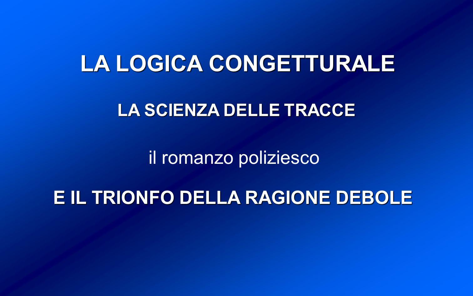 LA LOGICA CONGETTURALE il romanzo poliziesco E IL TRIONFO DELLA RAGIONE DEBOLE LA SCIENZA DELLE TRACCE