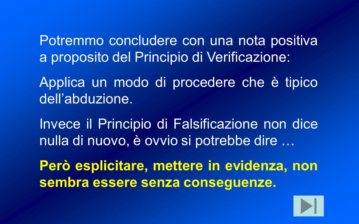 Potremmo concludere con una nota positiva a proposito del Principio di Verificazione: Applica un modo di procedere che è tipico dellabduzione.