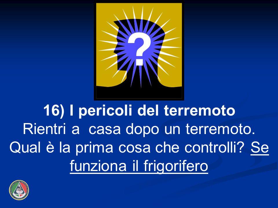 16) I pericoli del terremoto Rientri a casa dopo un terremoto. Qual è la prima cosa che controlli? Se funziona il frigorifero