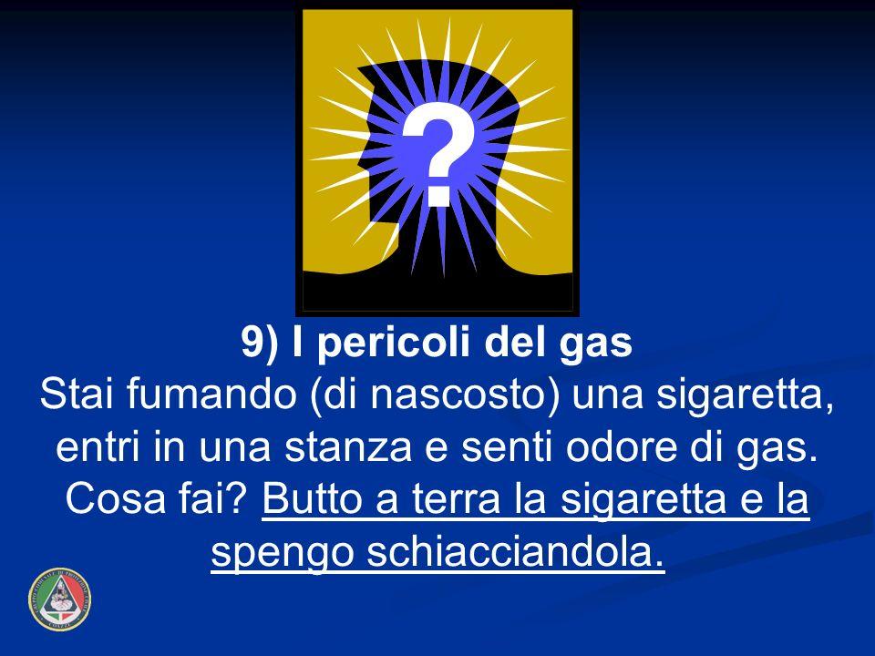 9) I pericoli del gas Stai fumando (di nascosto) una sigaretta, entri in una stanza e senti odore di gas. Cosa fai? Butto a terra la sigaretta e la sp