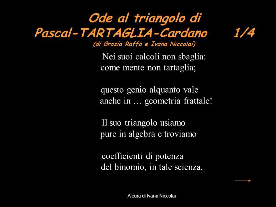 Ode al triangolo di Pascal-TARTAGLIA-Cardano 1/4 (di Grazia Raffa e Ivana Niccolai) Nei suoi calcoli non sbaglia: come mente non tartaglia; questo gen