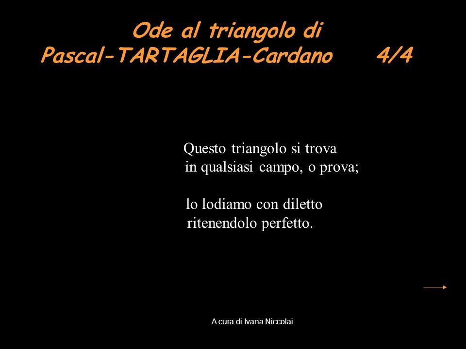 Ode al triangolo di Pascal-TARTAGLIA-Cardano 4/4 Questo triangolo si trova in qualsiasi campo, o prova; lo lodiamo con diletto ritenendolo perfetto. A