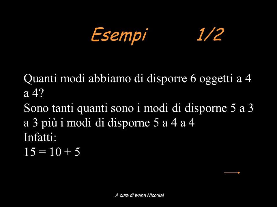 Esempi 1/2 Quanti modi abbiamo di disporre 6 oggetti a 4 a 4? Sono tanti quanti sono i modi di disporne 5 a 3 a 3 più i modi di disporne 5 a 4 a 4 Inf