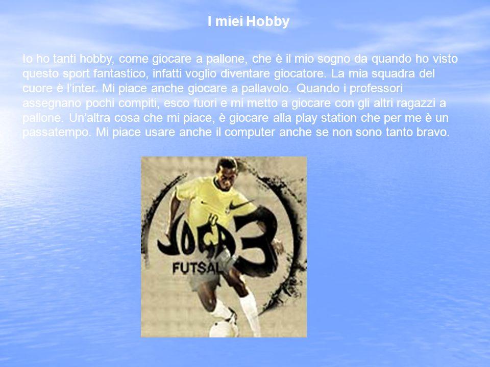 I miei Hobby Io ho tanti hobby, come giocare a pallone, che è il mio sogno da quando ho visto questo sport fantastico, infatti voglio diventare giocatore.