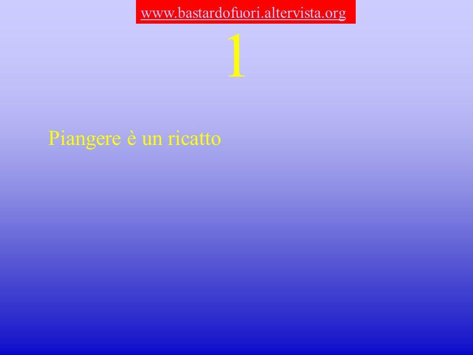 1 Piangere è un ricatto www.bastardofuori.altervista.org
