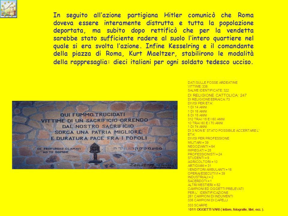 Le Fosse Ardeatine Il 23 marzo 1944 in unazione di guerra a Roma in via Rasella, un gruppo di partigiani dei Gap uccideva 33 soldati del battaglione Bozen e ne feriva 38 facendo scoppiare una carica esplosiva e attaccando la colonna nemica con armi automatiche e il lancio di bombe da mortaio leggero.Accuratamente preparata, lazione colpiva uno dei battaglioni tedeschi specializzati in azioni di rappresaglia e faceva seguito a una serie di massacri perpetrati nei mesi precedenti nelle zone intorno alla capitale ai danni di persone innocenti, spesso donne, vecchi e bambini: 18 vittime a Canale Monterano, 32 a Saturnia, 14 a Blera, 40 a San Martino, 14 a Velletri.