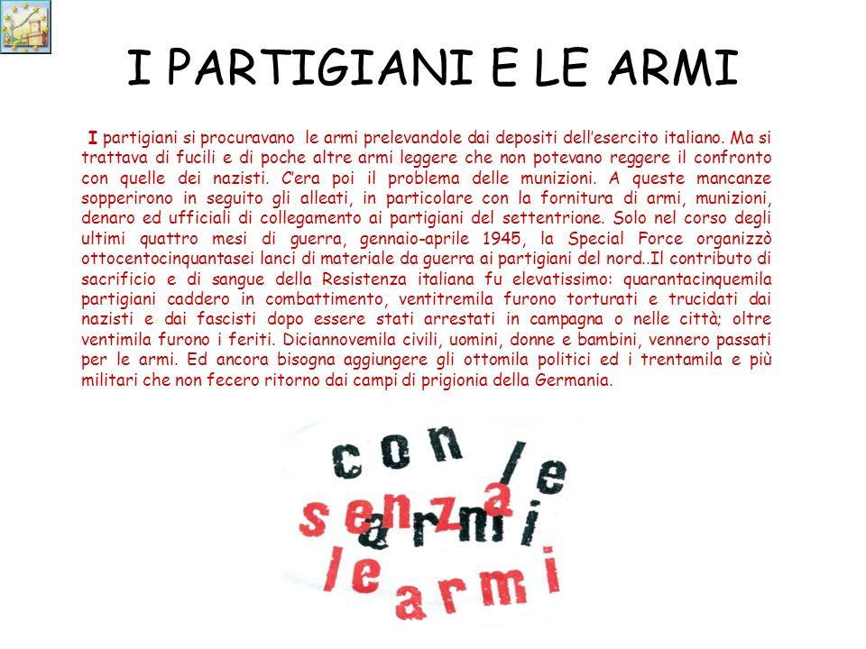 I PARTIGIANI E LE ARMI I partigiani si procuravano le armi prelevandole dai depositi dellesercito italiano.
