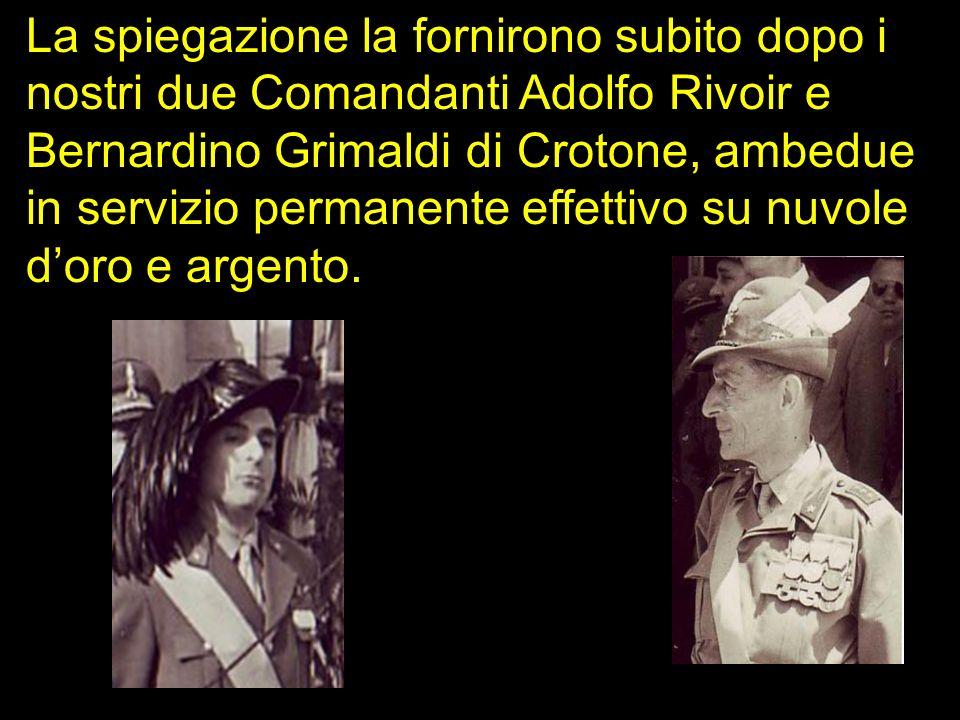 La spiegazione la fornirono subito dopo i nostri due Comandanti Adolfo Rivoir e Bernardino Grimaldi di Crotone, ambedue in servizio permanente effetti
