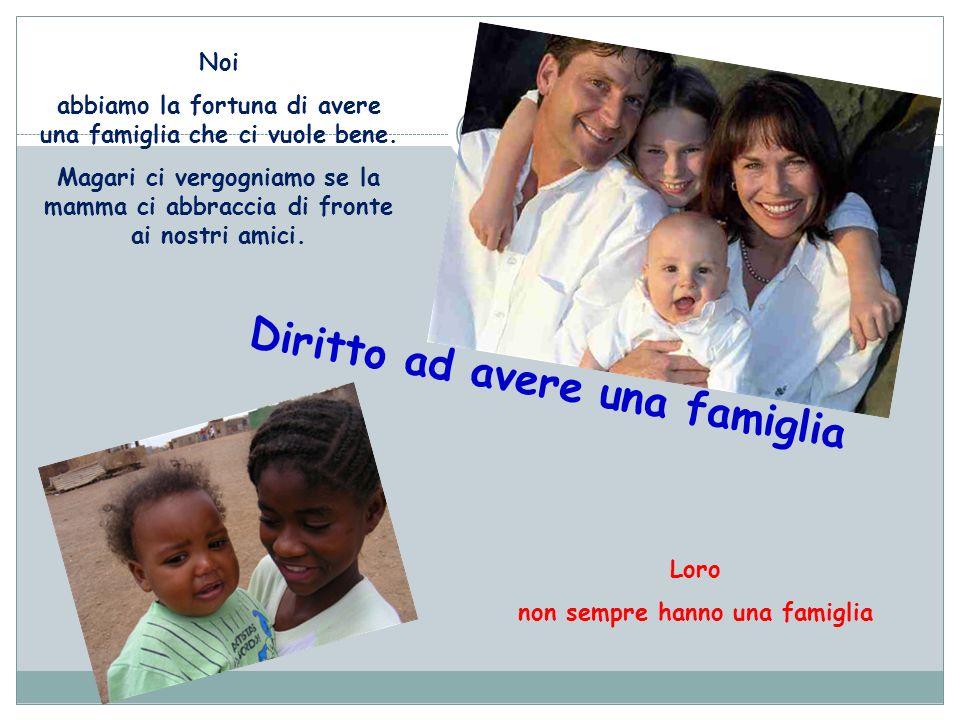 Diritto ad avere una famiglia Noi abbiamo la fortuna di avere una famiglia che ci vuole bene. Magari ci vergogniamo se la mamma ci abbraccia di fronte