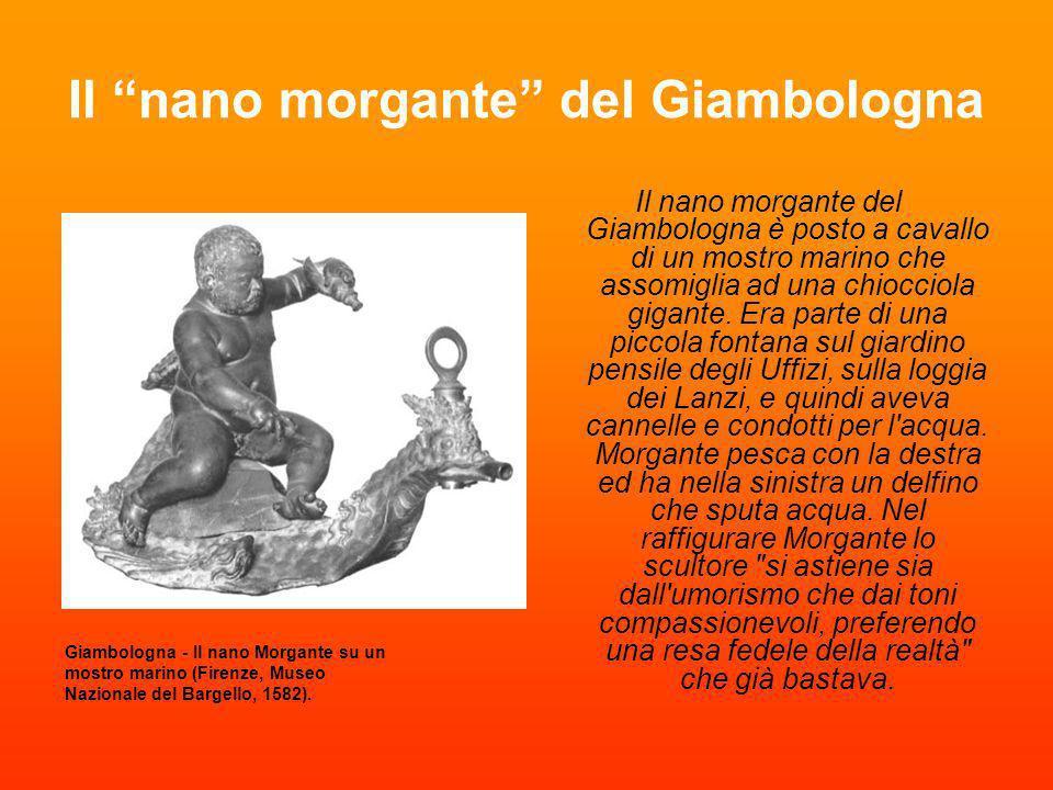 Il nano Morgante del Bacchino La fontana venne scolpita nel 1560 dallo scultore Valerio Cioli e rappresenta il nano Morgante (ironicamente soprannominato come il gigante del poema omonimo di Luigi Pulci), nano di corte di Cosimo I de Medici, in tutta la sua corposa nudità a cavalcioni di una tartaruga, nelle vesti di un Bacco ebbro (da cui il nome della fontana).
