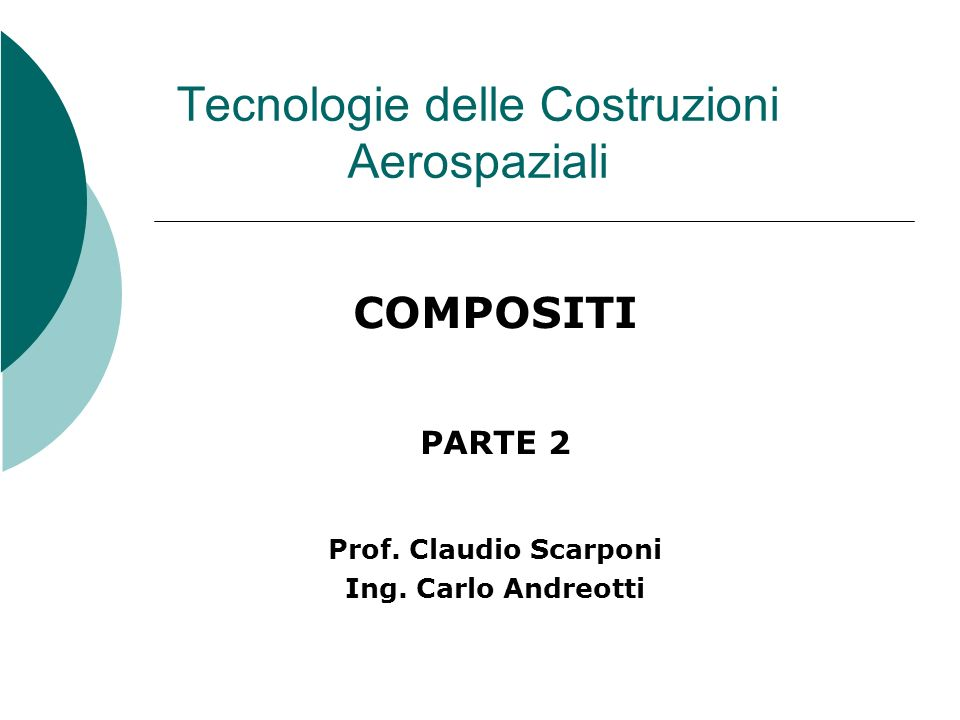 Tecnologie delle Costruzioni Aerospaziali COMPOSITI PARTE 2 Prof. Claudio Scarponi Ing. Carlo Andreotti