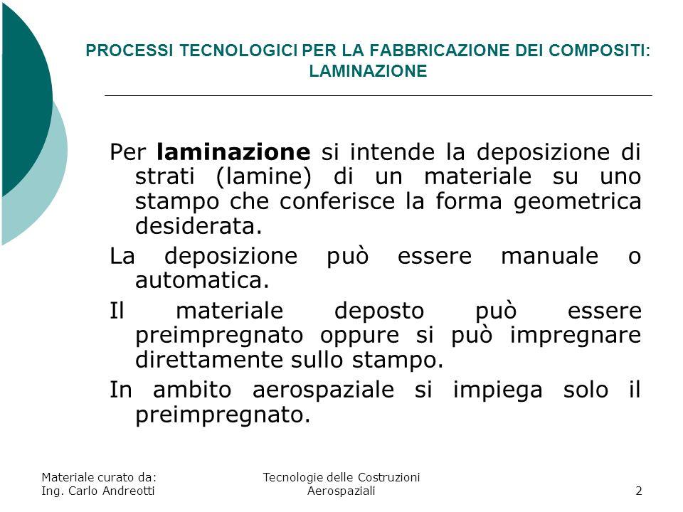 Materiale curato da: Ing. Carlo Andreotti Tecnologie delle Costruzioni Aerospaziali2 PROCESSI TECNOLOGICI PER LA FABBRICAZIONE DEI COMPOSITI: LAMINAZI