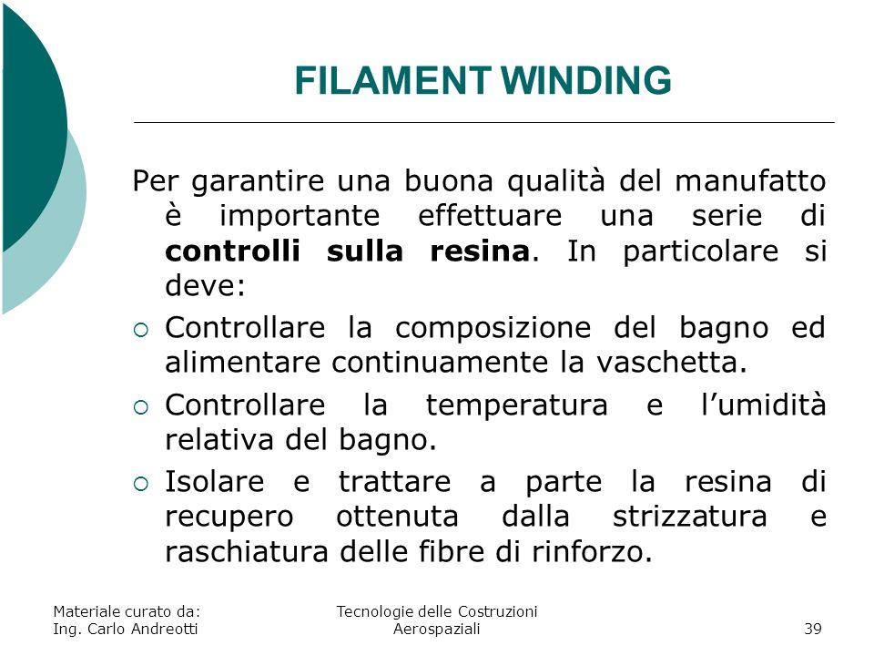 Materiale curato da: Ing. Carlo Andreotti Tecnologie delle Costruzioni Aerospaziali39 FILAMENT WINDING Per garantire una buona qualità del manufatto è