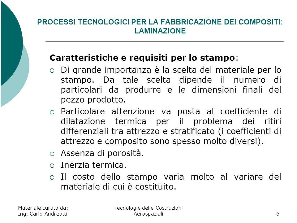 Materiale curato da: Ing. Carlo Andreotti Tecnologie delle Costruzioni Aerospaziali6 PROCESSI TECNOLOGICI PER LA FABBRICAZIONE DEI COMPOSITI: LAMINAZI