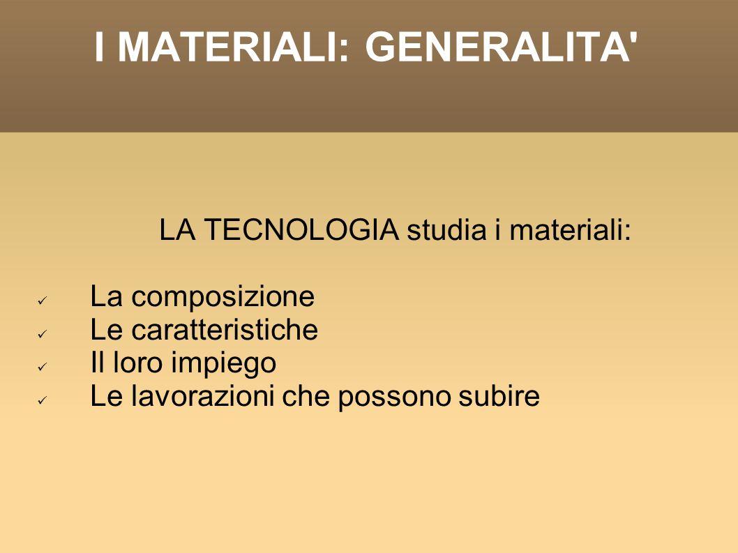 I MATERIALI: GENERALITA PROPRIETA DEI MATERIALI CHIMICHE FISICHE MECCANICHE TECNOLOGICHE - Ossidazione - Corrosione - Tempertura di fusione - Massa volumica - Capacità termica massica - Dilatazione termica - Resistenza alla deformazione - Resilienza - Durezza - Resistenza a fatica - Resistenza all usura - Fusibilità, saldabilità - Truciolabilità, plasticità - Estrudibilità, imbutibilità - Piegabilità, ecc.