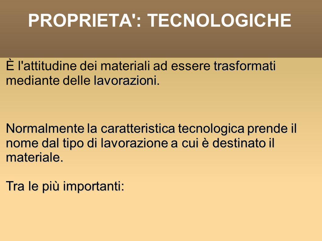 PROPRIETA': TECNOLOGICHE trasformati lavorazioni È l'attitudine dei materiali ad essere trasformati mediante delle lavorazioni. Normalmente la caratte