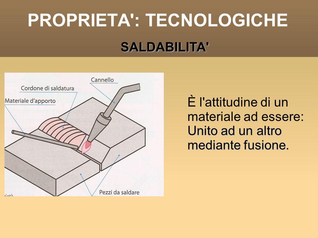 PROPRIETA': TECNOLOGICHE È l'attitudine di un materiale ad essere: Unito ad un altro mediante fusione Unito ad un altro mediante fusione. SALDABILITA'