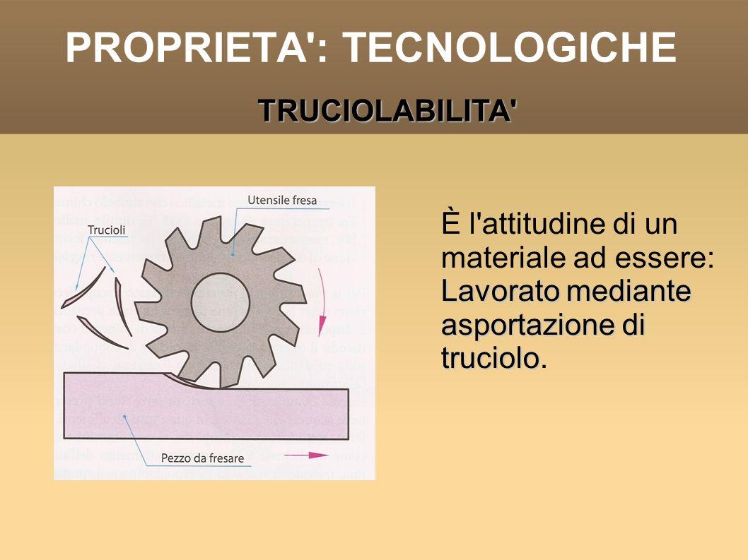 PROPRIETA': TECNOLOGICHE È l'attitudine di un materiale ad essere: Lavorato mediante asportazione di truciolo Lavorato mediante asportazione di trucio