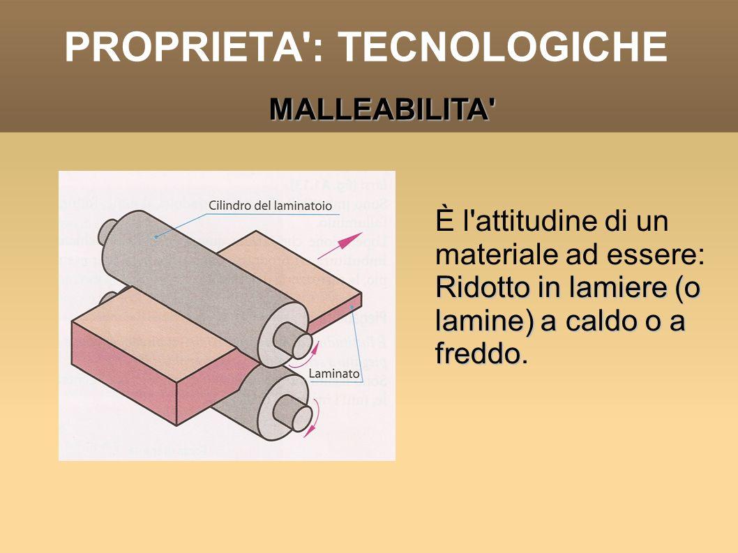 PROPRIETA': TECNOLOGICHE È l'attitudine di un materiale ad essere: Ridotto in lamiere (o lamine) a caldo o a freddo Ridotto in lamiere (o lamine) a ca