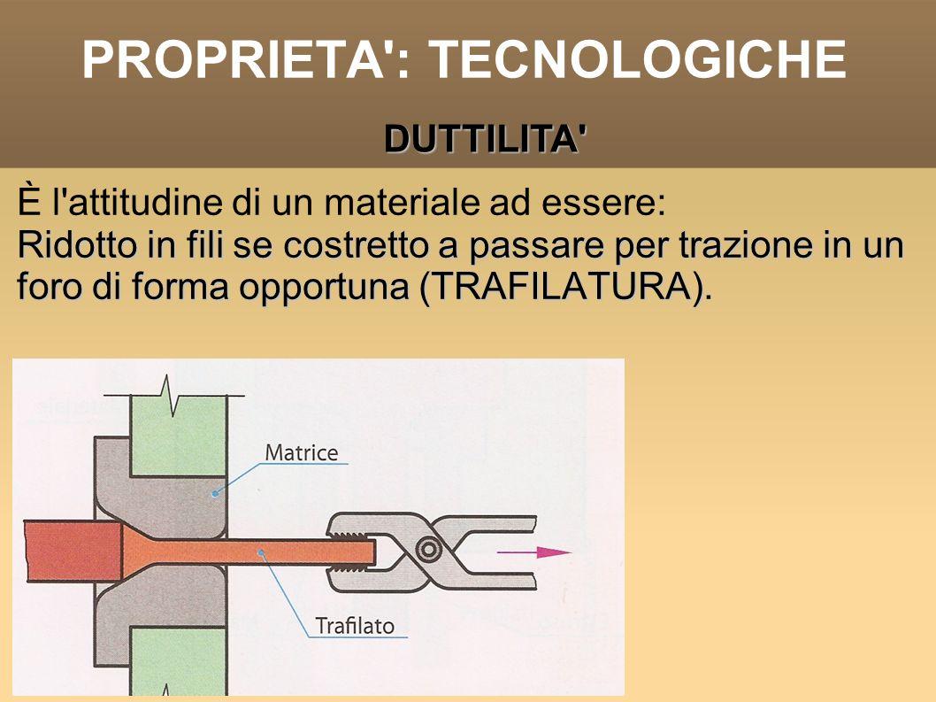 PROPRIETA': TECNOLOGICHE È l'attitudine di un materiale ad essere: Ridotto in fili se costretto a passare per trazione in un foro di forma opportuna (