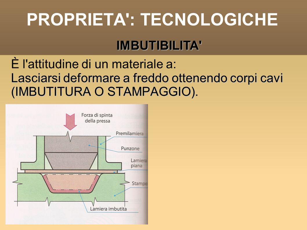 PROPRIETA': TECNOLOGICHE È l'attitudine di un materiale a: Lasciarsi deformare a freddo ottenendo corpi cavi (IMBUTITURA O STAMPAGGIO) Lasciarsi defor