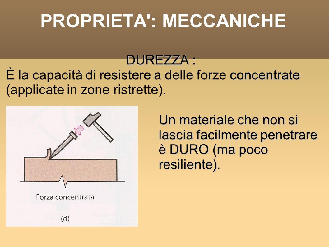 PROPRIETA': MECCANICHE DUREZZA : concentrate È la capacità di resistere a delle forze concentrate (applicate in zone ristrette). Un materiale che non