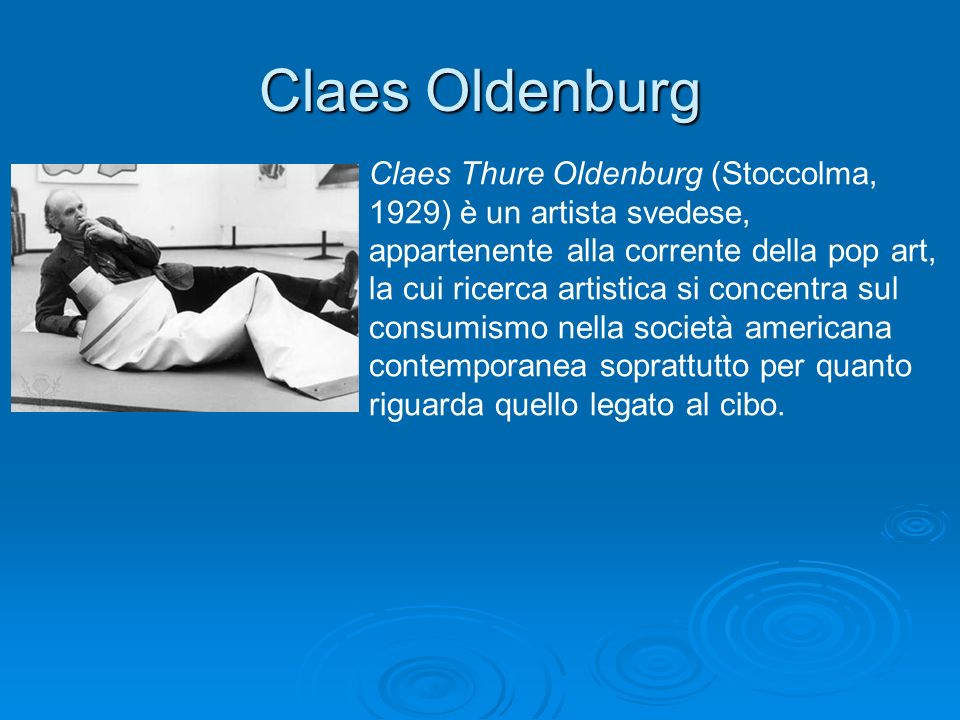Claes Oldenburg Claes Thure Oldenburg (Stoccolma, 1929) è un artista svedese, appartenente alla corrente della pop art, la cui ricerca artistica si co