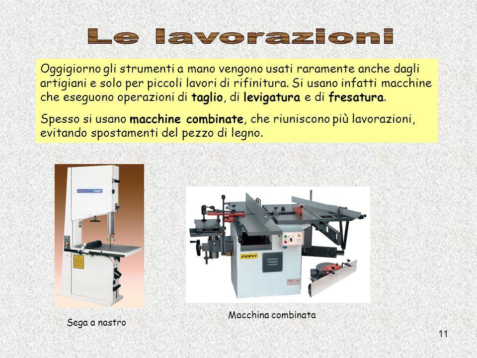 11 Oggigiorno gli strumenti a mano vengono usati raramente anche dagli artigiani e solo per piccoli lavori di rifinitura. Si usano infatti macchine ch