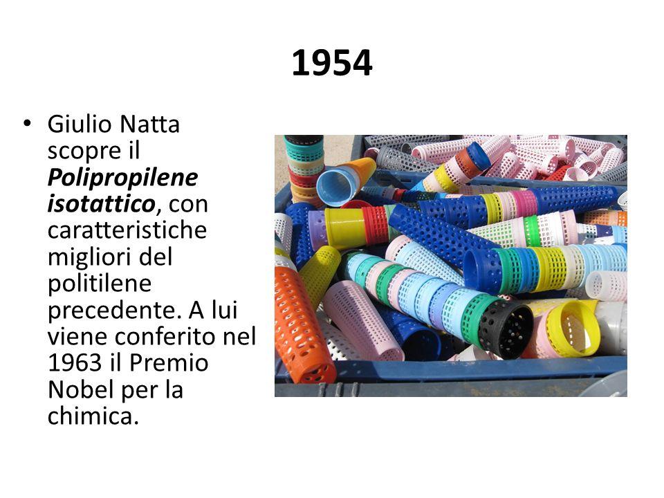 1954 Giulio Natta scopre il Polipropilene isotattico, con caratteristiche migliori del politilene precedente. A lui viene conferito nel 1963 il Premio