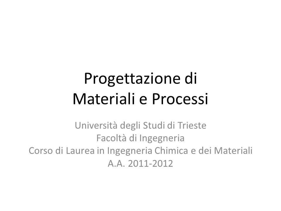 Progettazione di Materiali e Processi Università degli Studi di Trieste Facoltà di Ingegneria Corso di Laurea in Ingegneria Chimica e dei Materiali A.