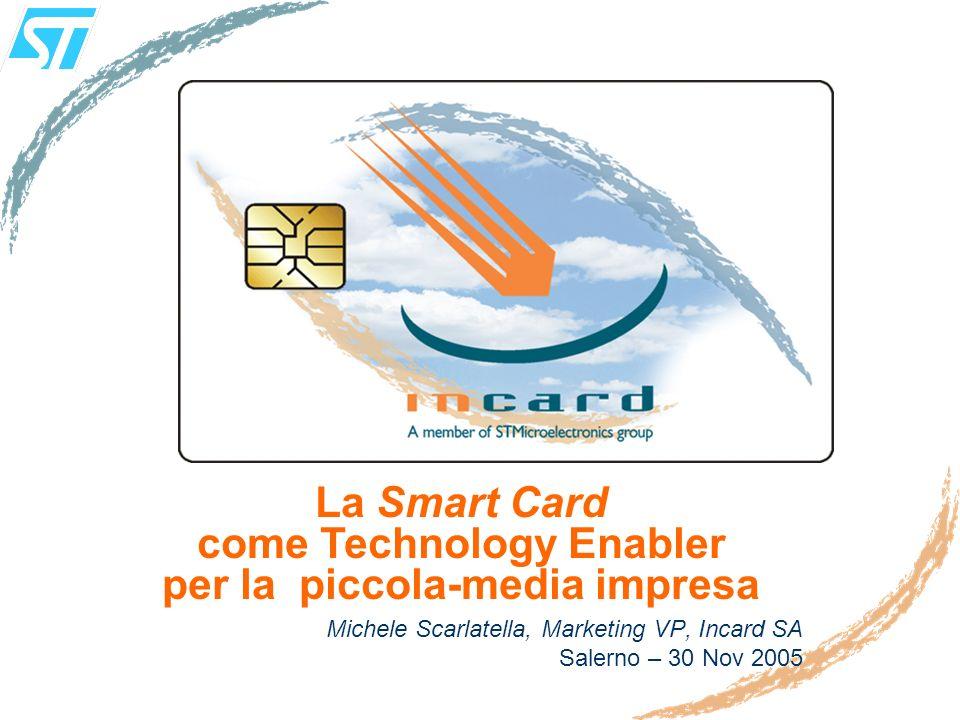 Michele Scarlatella, Marketing VP, Incard SA Salerno – 30 Nov 2005 La Smart Card come Technology Enabler per la piccola-media impresa