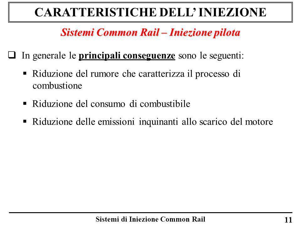 Sistemi di Iniezione Common Rail 11 CARATTERISTICHE DELL INIEZIONE Sistemi Common Rail – Iniezione pilota In generale le principali conseguenze sono l