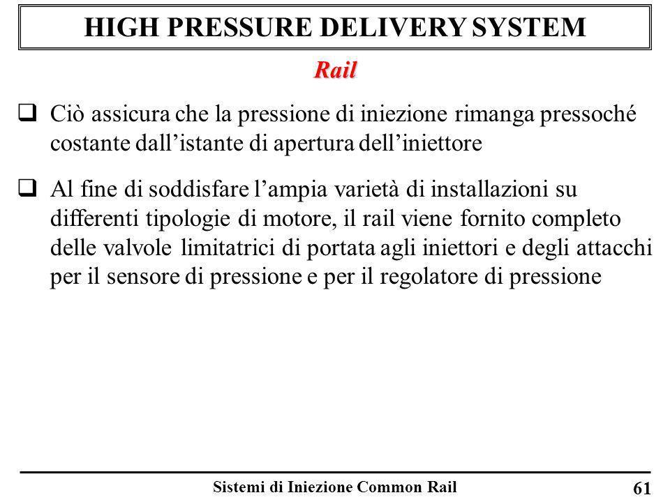 Sistemi di Iniezione Common Rail 61 HIGH PRESSURE DELIVERY SYSTEM Rail Ciò assicura che la pressione di iniezione rimanga pressoché costante dallistan