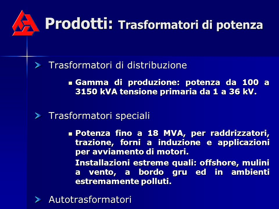 Prodotti: Trasformatori di potenza Trasformatori di distribuzione Gamma di produzione: potenza da 100 a 3150 kVA tensione primaria da 1 a 36 kV. Gamma