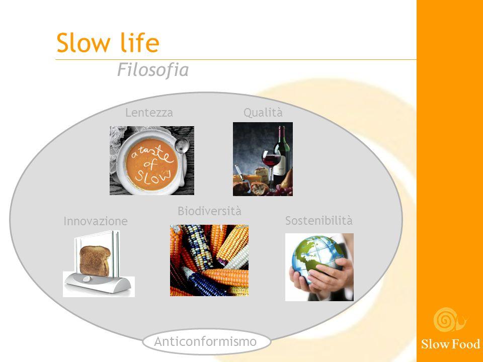 Slow life Slow Food Mission Educare al gusto, alla convivialità, alle scienze gastronomiche Salvaguardare la varietà della vita sulla Terra Promuovere un nuovo modello alimentare