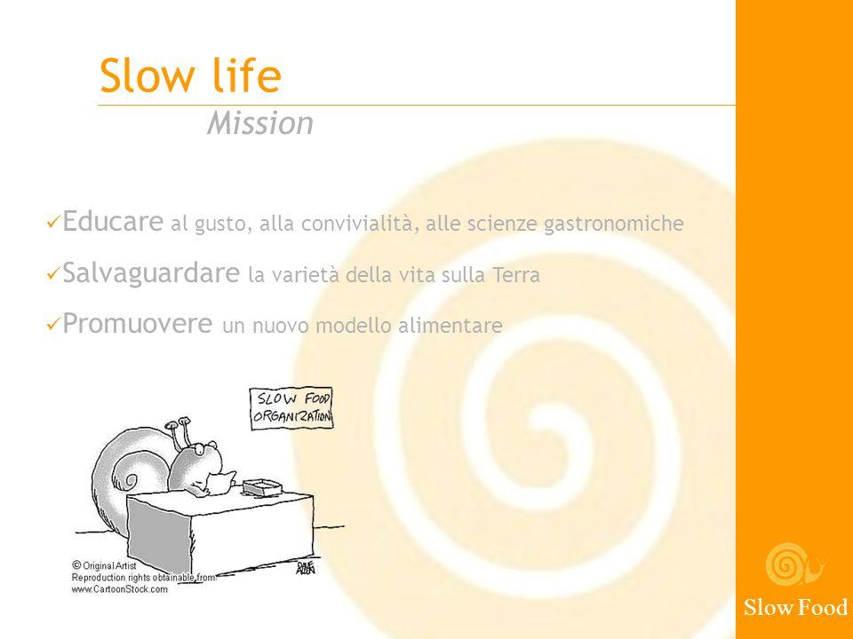 Slow life Slow Food Mission Educare al gusto, alla convivialità, alle scienze gastronomiche Salvaguardare la varietà della vita sulla Terra Promuovere