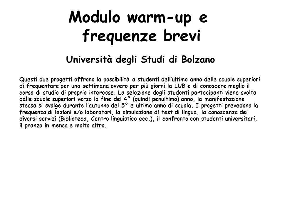Modulo warm-up e frequenze brevi Università degli Studi di Bolzano Questi due progetti offrono la possibilità a studenti dellultimo anno delle scuole superiori di frequentare per una settimana ovvero per più giorni la LUB e di conoscere meglio il corso di studio di proprio interesse.