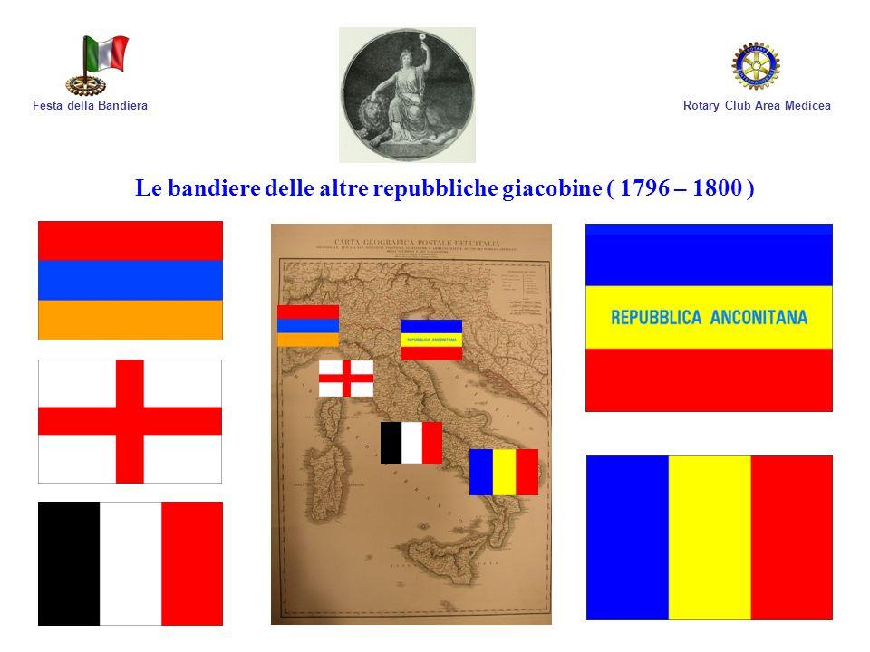 Rotary Club Area MediceaFesta della Bandiera La maggior parte delle Repubbliche giacobine non sopravvisse alla controffensiva della II Coalizione del 1799, altre confluirono, dopo la seconda campagna napoleonica d Italia del 1800, nella Repubblica Italiana, poi Regno Italico che sarebbe durato fino al 1814.