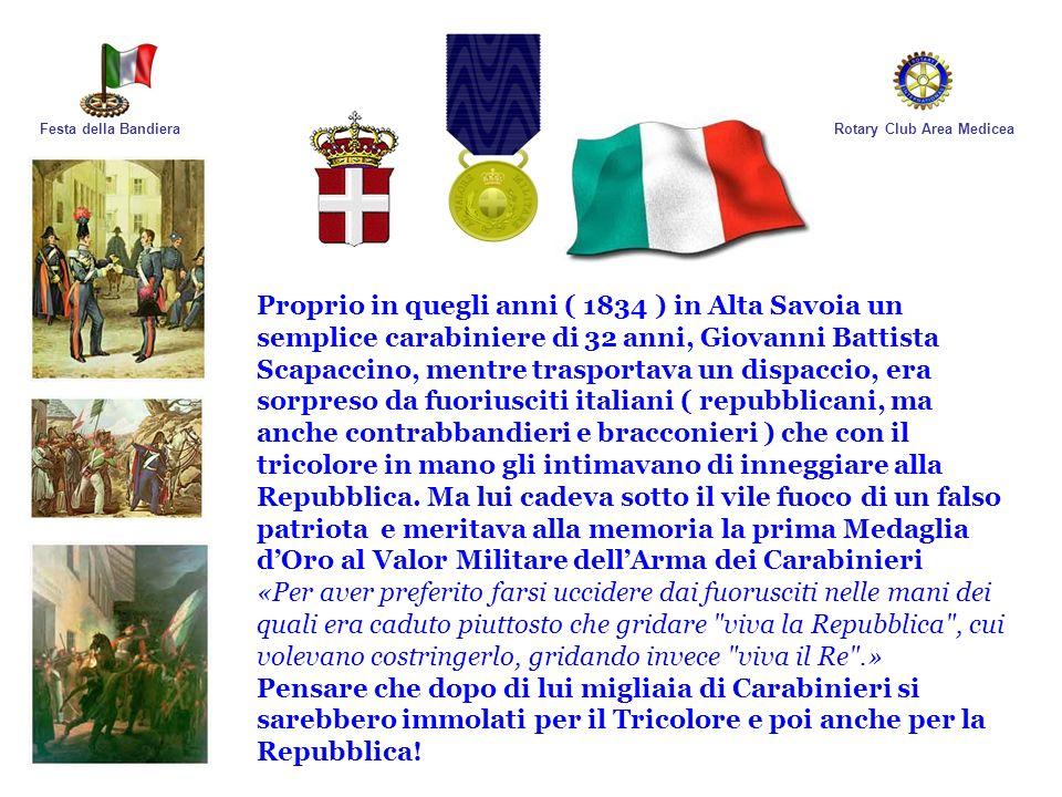 Rotary Club Area MediceaFesta della Bandiera Proprio in quegli anni ( 1834 ) in Alta Savoia un semplice carabiniere di 32 anni, Giovanni Battista Scap