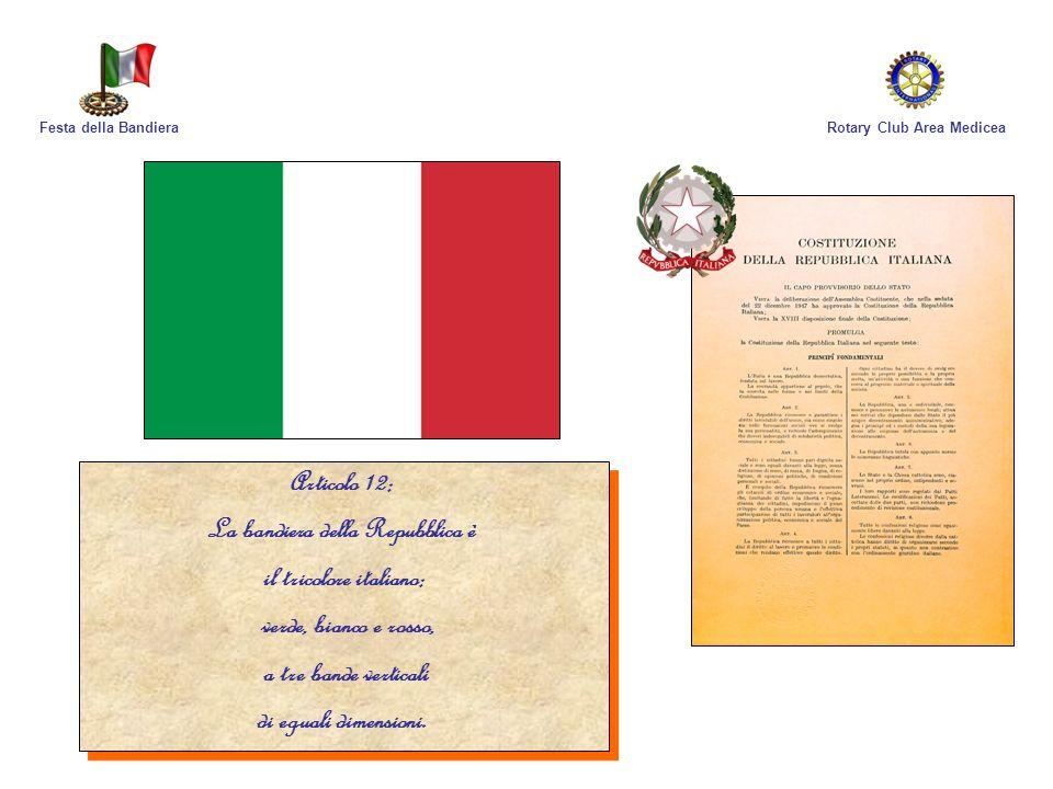 Rotary Club Area MediceaFesta della Bandiera Articolo 12: La bandiera della Repubblica è il tricolore italiano: verde, bianco e rosso, a tre bande ver