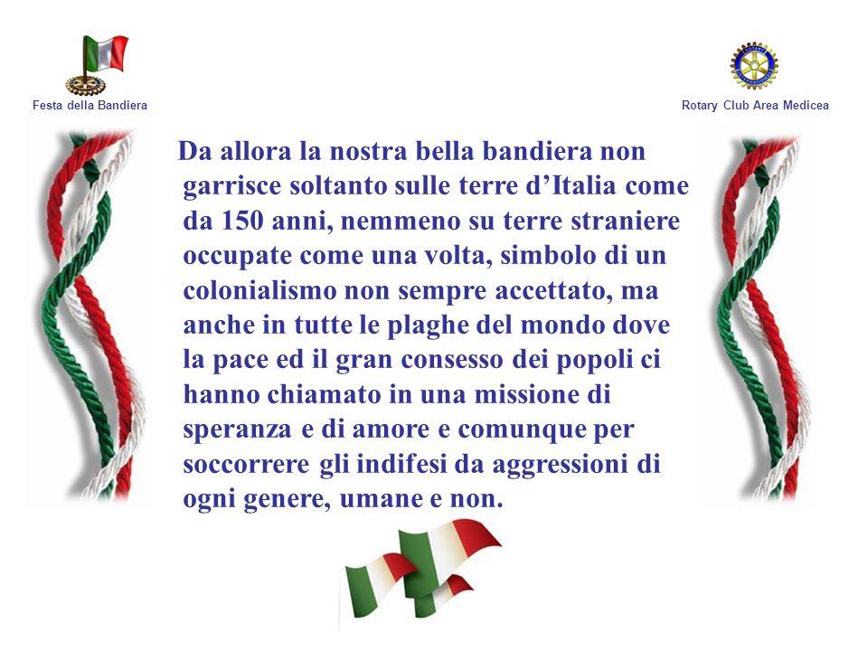 Rotary Club Area MediceaFesta della Bandiera Da allora la nostra bella bandiera non garrisce soltanto sulle terre dItalia come da 150 anni, nemmeno su