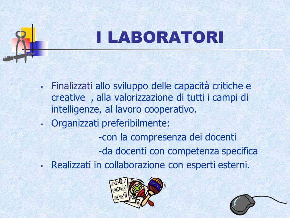 I LABORATORI Finalizzati allo sviluppo delle capacità critiche e creative, alla valorizzazione di tutti i campi di intelligenze, al lavoro cooperativo.