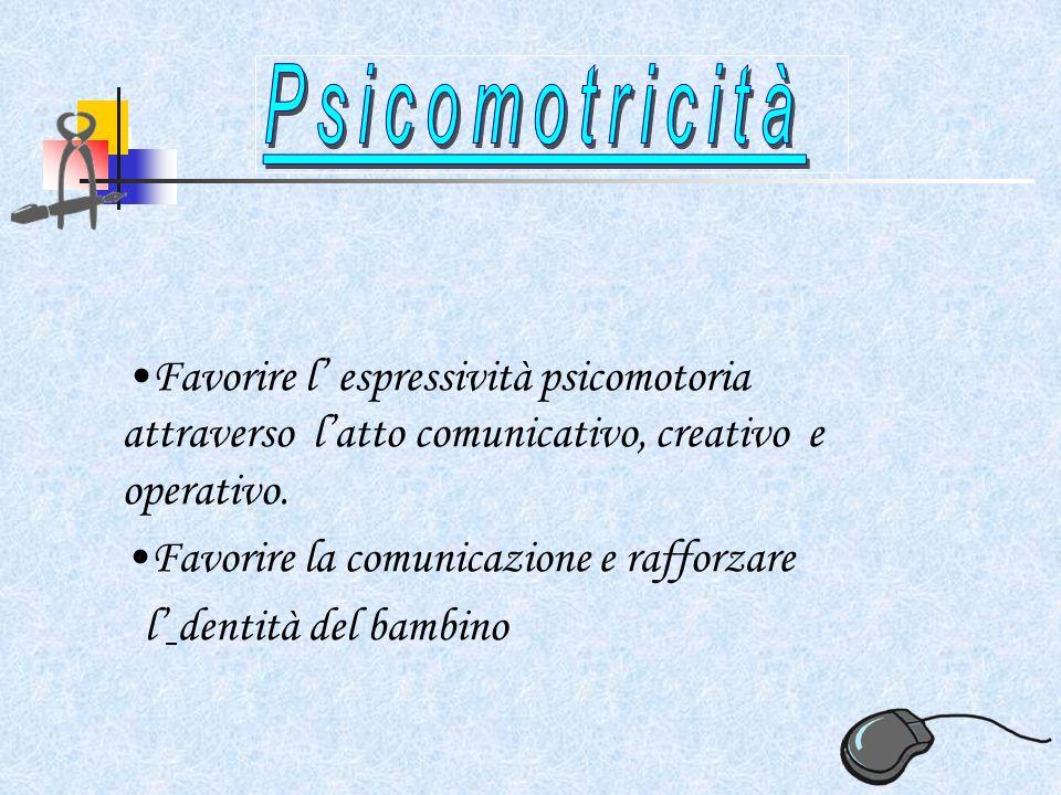 Favorire l espressività psicomotoria attraverso latto comunicativo, creativo e operativo.