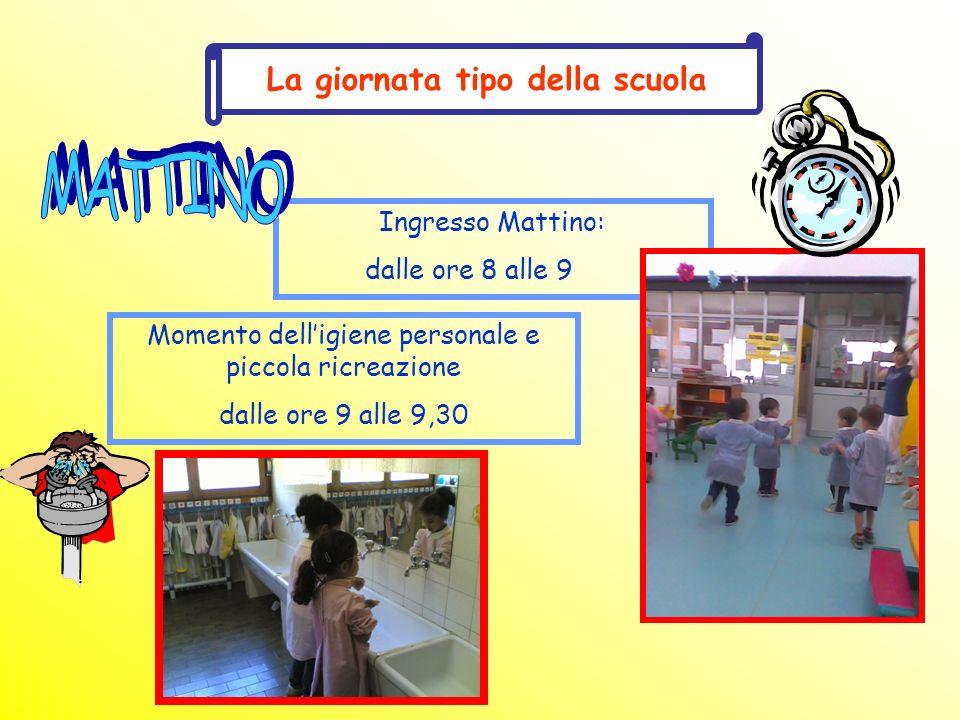 La giornata tipo della scuola Ingresso Mattino: dalle ore 8 alle 9 Momento delligiene personale e piccola ricreazione dalle ore 9 alle 9,30
