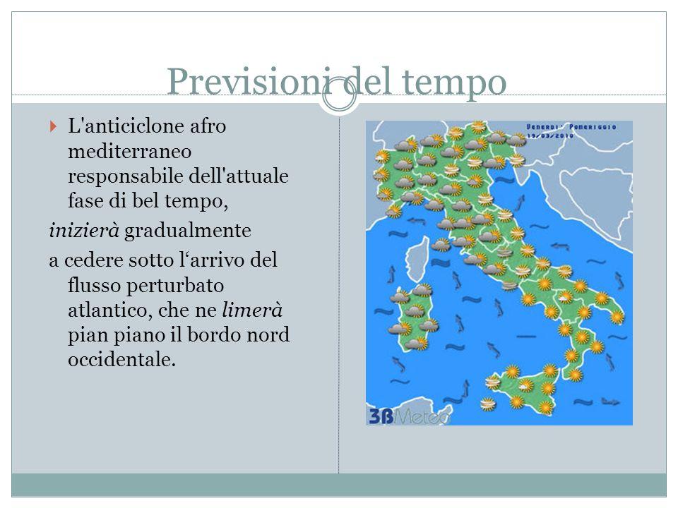 Previsioni del tempo L anticiclone afro mediterraneo responsabile dell attuale fase di bel tempo, inizierà gradualmente a cedere sotto larrivo del flusso perturbato atlantico, che ne limerà pian piano il bordo nord occidentale.
