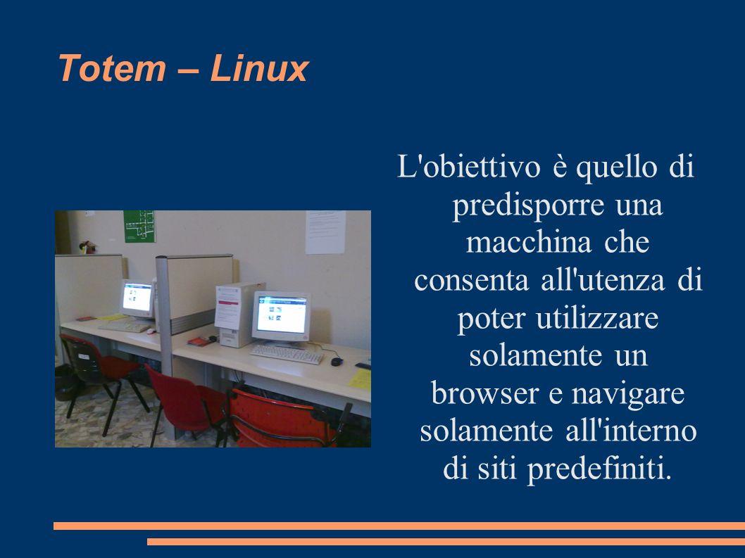 Totem – Linux L'obiettivo è quello di predisporre una macchina che consenta all'utenza di poter utilizzare solamente un browser e navigare solamente a